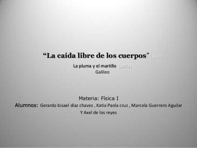 """""""La caída libre de los cuerpos""""(1600) La pluma y el martillo (1971) Galileo Materia: Física I Alumnos: Gerardo bisael díaz..."""