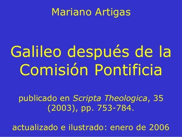 Mariano Artigas Galileo después de la Comisión Pontificia publicado en Scripta Theologica, 35 (2003), pp. 753-784. actuali...
