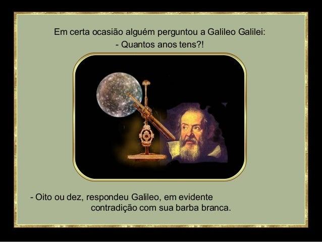 Em certa ocasião alguém perguntou a Galileo Galilei:  - Quantos anos tens?!  - Oito ou dez, respondeu Galileo, em evidente...