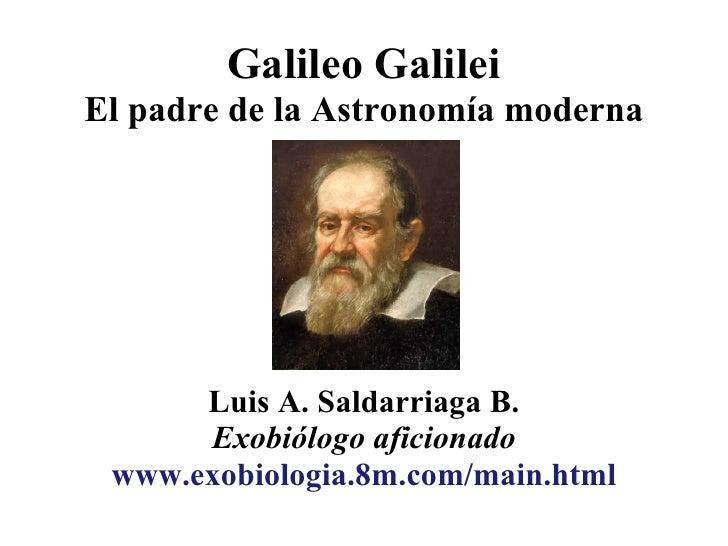 Galileo Galilei El padre de la Astronomía moderna           Luis A. Saldarriaga B.       Exobiólogo aficionado  www.exobio...
