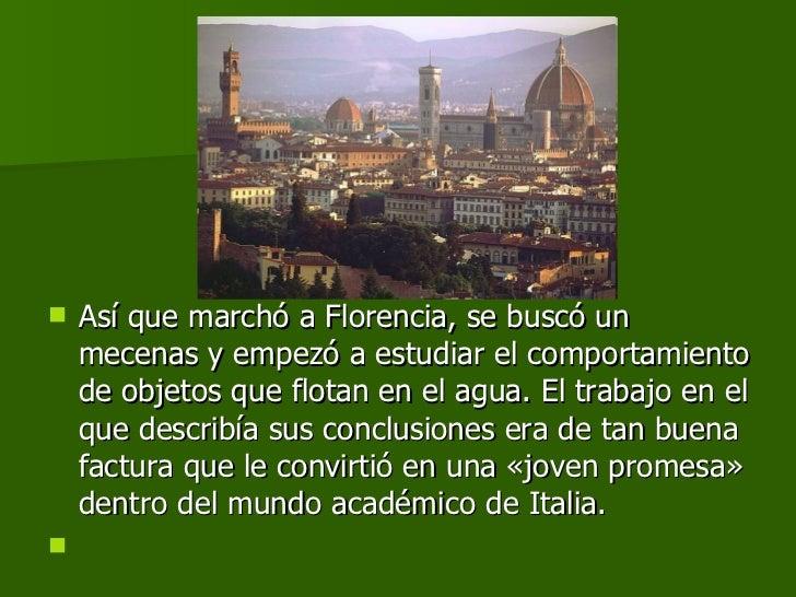 <ul><li>Así que marchó a Florencia, se buscó un mecenas y empezó a estudiar el comportamiento de objetos que flotan en el ...