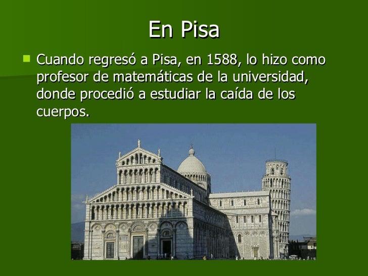 En Pisa <ul><li>Cuando regresó a Pisa, en 1588, lo hizo como profesor de matemáticas de la universidad, donde procedió a e...