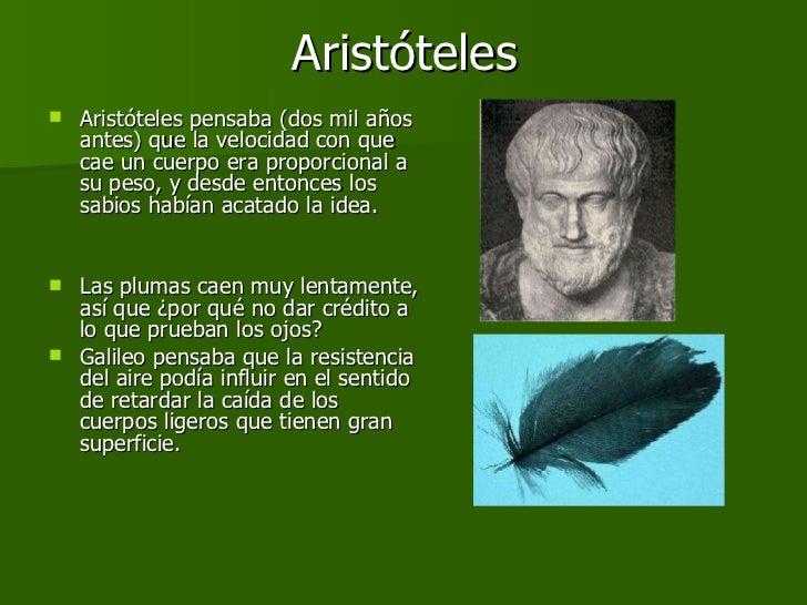 Aristóteles <ul><li>Aristóteles pensaba (dos mil años antes) que la velocidad con que cae un cuerpo era proporcional a su ...