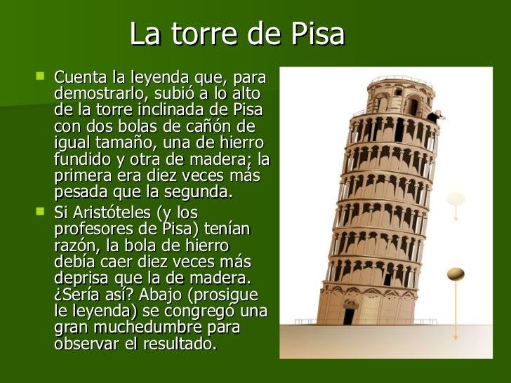 La torre de Pisa <ul><li>Cuenta la leyenda que, para demostrarlo, subió a lo alto de la torre inclinada de Pisa con dos bo...
