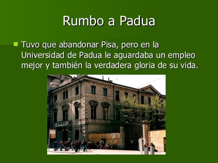 Rumbo a Padua <ul><li>Tuvo que abandonar Pisa, pero en la Universidad de Padua le aguardaba un empleo mejor y también la v...