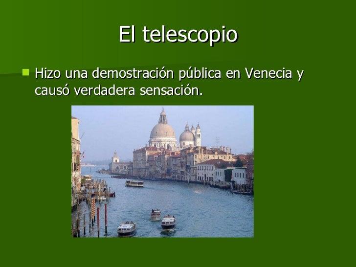 El telescopio <ul><li>Hizo una demostración pública en Venecia y causó verdadera sensación.  </li></ul>