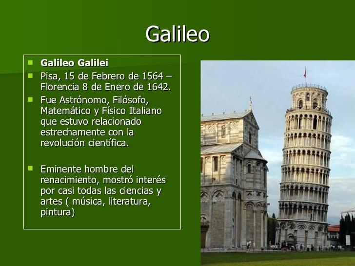 Galileo <ul><li>Galileo Galilei   </li></ul><ul><li>Pisa, 15 de Febrero de 1564 – Florencia 8 de Enero de 1642. </li></ul>...