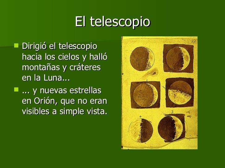 El telescopio <ul><li>Dirigió el telescopio hacia los cielos y halló montañas y cráteres en la Luna... </li></ul><ul><li>....