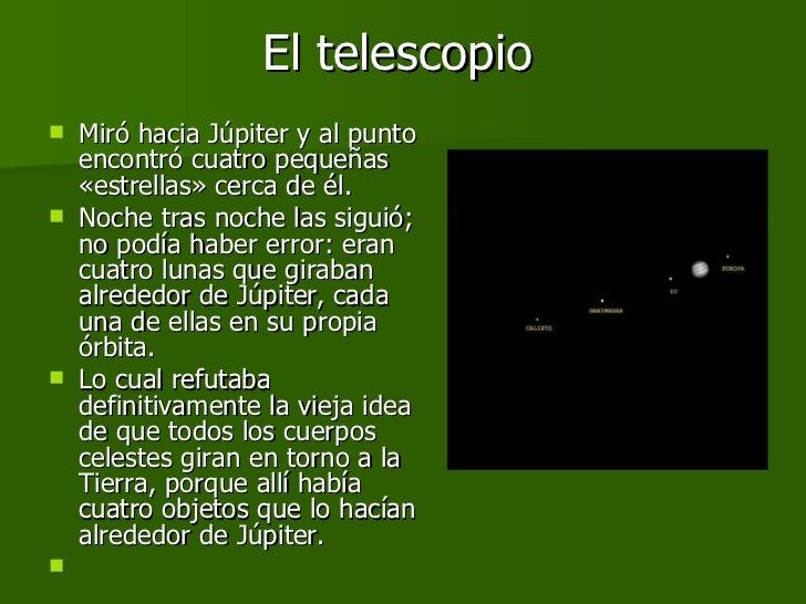 El telescopio <ul><li>Miró hacia Júpiter y al punto encontró cuatro pequeñas «estrellas» cerca de él.  </li></ul><ul><li>N...