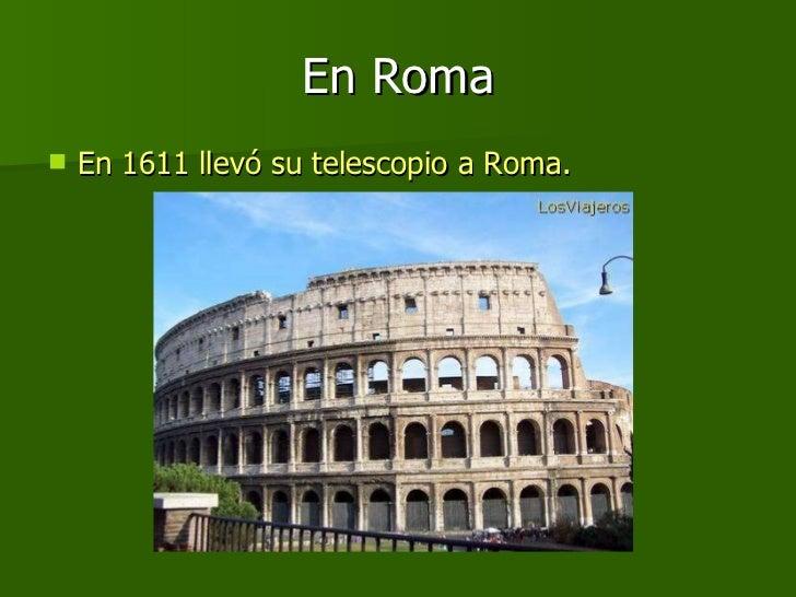 En Roma <ul><li>En 1611 llevó su telescopio a Roma.  </li></ul>