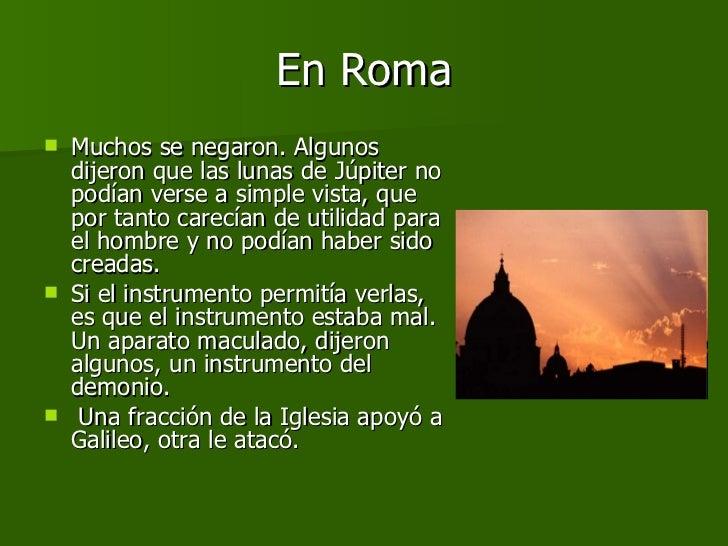 En Roma <ul><li>Muchos se negaron. Algunos dijeron que las lunas de Júpiter no podían verse a simple vista, que por tanto ...