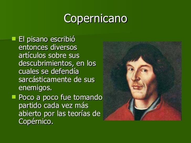 Copernicano <ul><li>El pisano escribió entonces diversos artículos sobre sus descubrimientos, en los cuales se defendía sa...