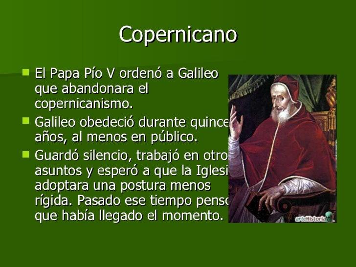 Copernicano <ul><li>El Papa Pío V ordenó a Galileo que abandonara el copernicanismo. </li></ul><ul><li>Galileo obedeció du...