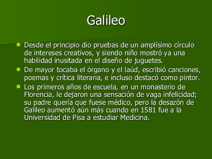 Galileo <ul><li>Desde el principio dio pruebas de un amplísimo círculo de intereses creativos, y siendo niño mostró ya una...