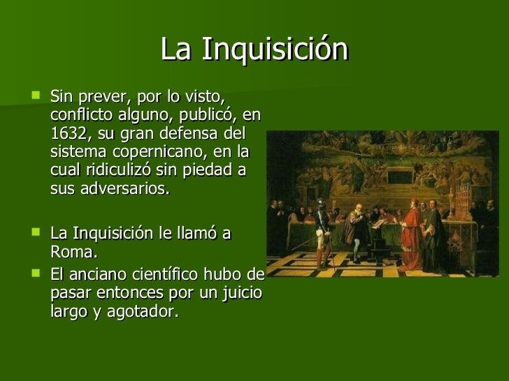 La Inquisición <ul><li>Sin prever, por lo visto, conflicto alguno, publicó, en 1632, su gran defensa del sistema copernica...
