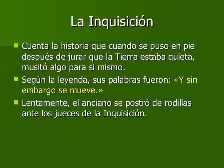La Inquisición <ul><li>Cuenta la historia que cuando se puso en pie después de jurar que la Tierra estaba quieta, musitó a...