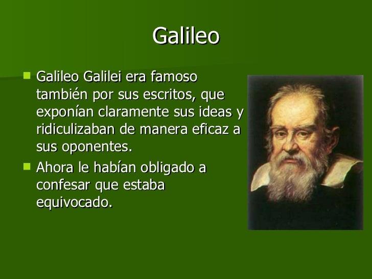 Galileo <ul><li>Galileo Galilei era famoso también por sus escritos, que exponían claramente sus ideas y ridiculizaban de ...