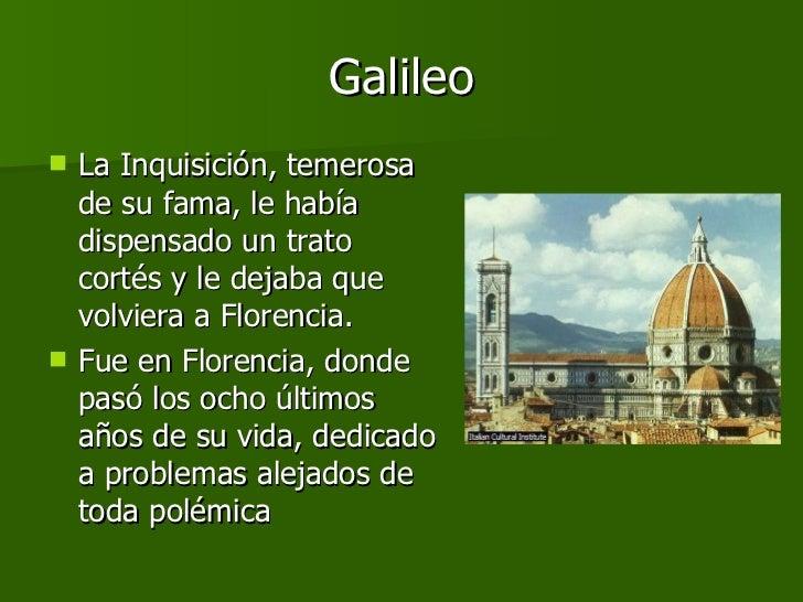 Galileo <ul><li>La Inquisición, temerosa de su fama, le había dispensado un trato cortés y le dejaba que volviera a Floren...