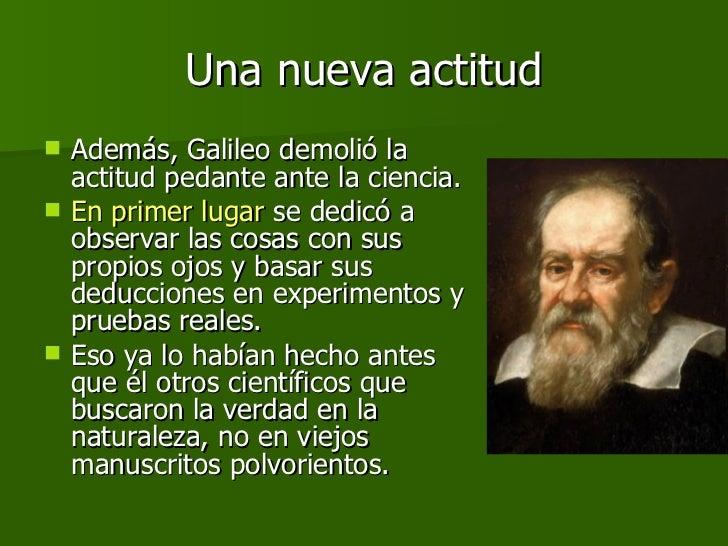 Una nueva actitud <ul><li>Además, Galileo demolió la actitud pedante ante la ciencia.  </li></ul><ul><li>En primer lugar  ...