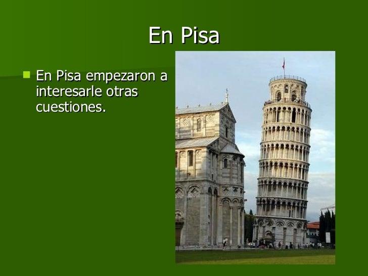 En Pisa <ul><li>En Pisa empezaron a interesarle otras cuestiones.  </li></ul>