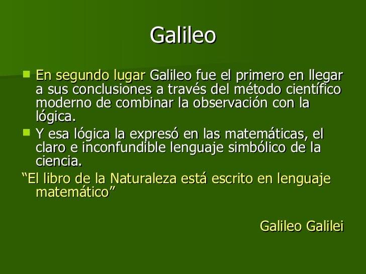Galileo <ul><li>En segundo lugar  Galileo fue el primero en llegar a sus conclusiones a través del método científico moder...