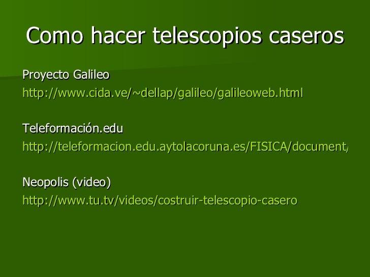 Como hacer telescopios caseros <ul><li>Proyecto Galileo </li></ul><ul><li>http://www.cida.ve/~dellap/galileo/galileoweb.ht...