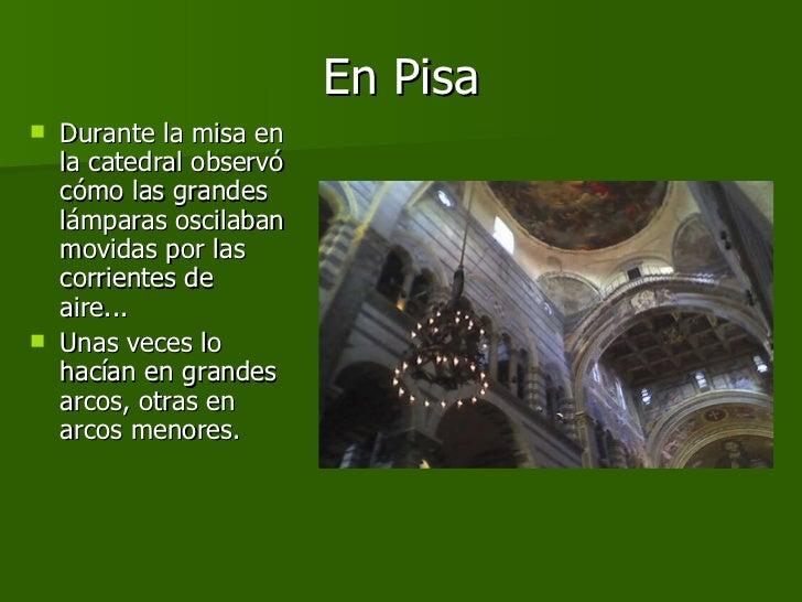 En Pisa <ul><li>Durante la misa en la catedral observó cómo las grandes lámparas oscilaban movidas por las corrientes de a...