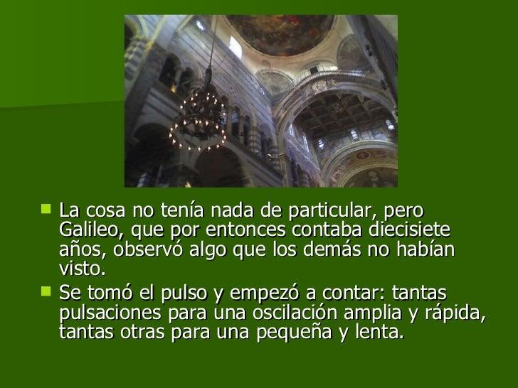 <ul><li>La cosa no tenía nada de particular, pero Galileo, que por entonces contaba diecisiete años, observó algo que los ...