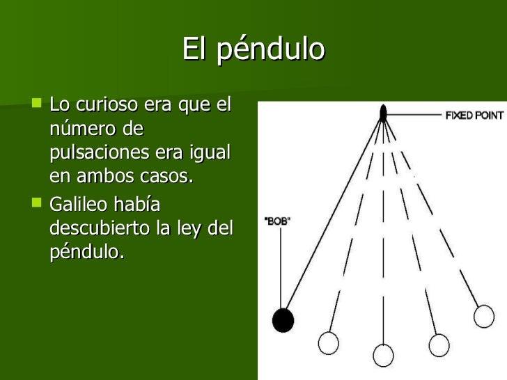 El péndulo <ul><li>Lo curioso era que el número de pulsaciones era igual en ambos casos.  </li></ul><ul><li>Galileo había ...