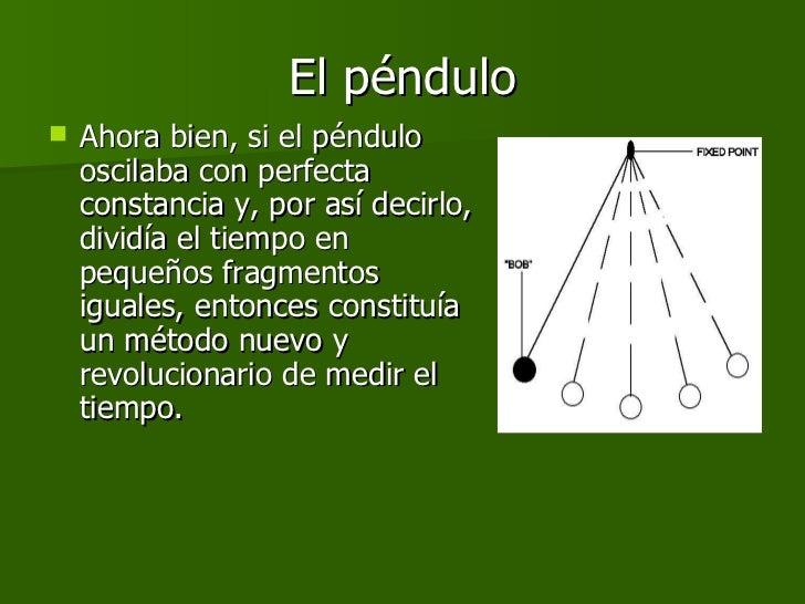 El péndulo <ul><li>Ahora bien, si el péndulo oscilaba con perfecta constancia y, por así decirlo, dividía el tiempo en peq...