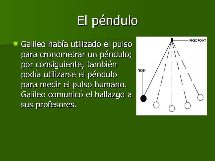 El péndulo <ul><li>Galileo había utilizado el pulso para cronometrar un péndulo; por consiguiente, también podía utilizars...