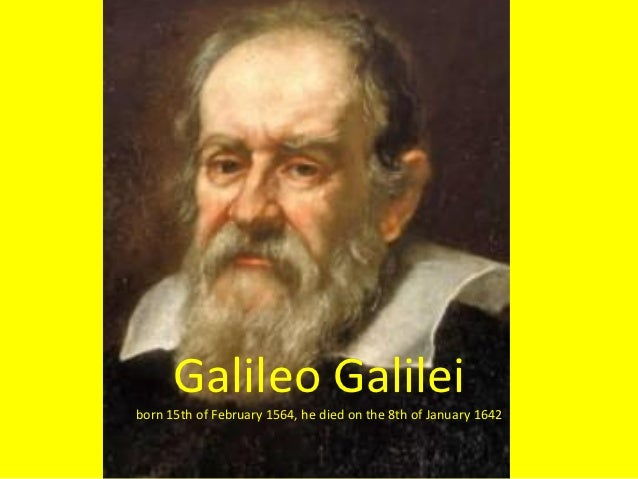 Galileo Galileiborn 15th of February 1564, he died on the 8th of January 1642