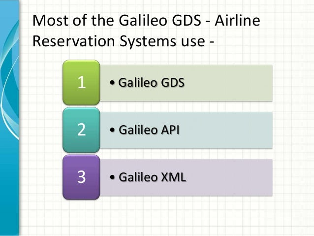 • Galileo GDS1 • Galileo API2 • Galileo XML3 Most of the Galileo GDS - Airline Reservation Systems use -