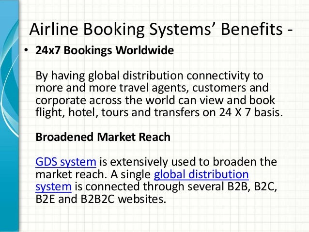 Airline Booking Systems' Benefits - • 24x7 Bookings Worldwide By having global distribution connectivity to more and more ...
