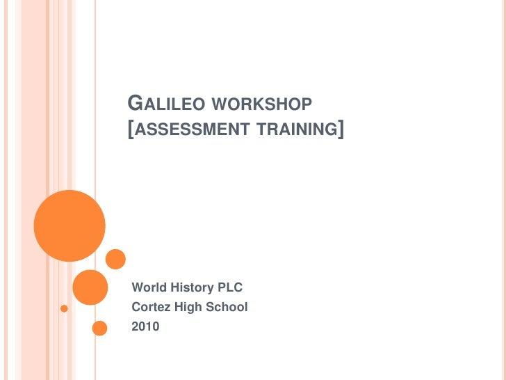 Galileo workshop[assessment training]<br />World History PLC <br />Cortez High School <br />2010<br />