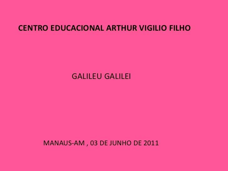 CENTRO EDUCACIONAL ARTHUR VIGILIO FILHO<br />GALILEU GALILEI<br />MANAUS-AM , 03 DE JUNHO DE 2011<br />