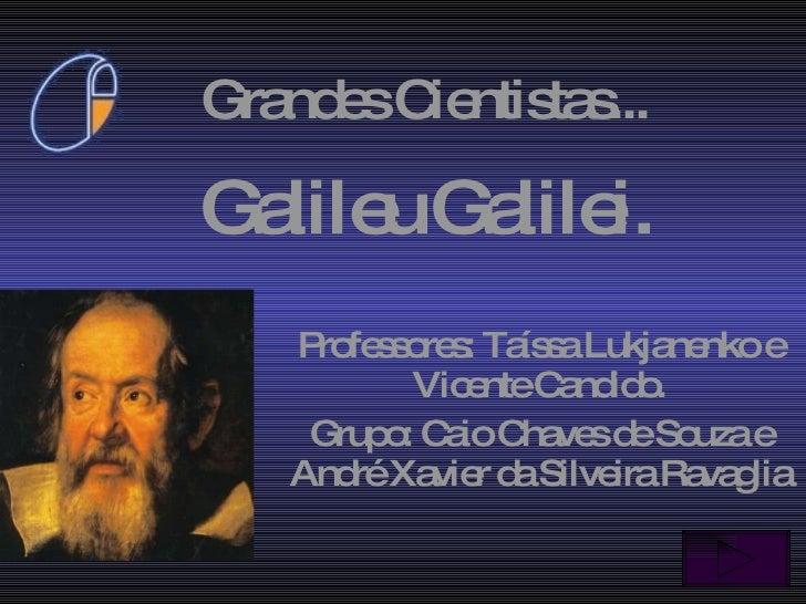 Galileu   Galilei.  Professores: Taíssa Lukjanenko e Vicente Candido. Grupo: Caio Chaves de Souza e André Xavier da Silvei...