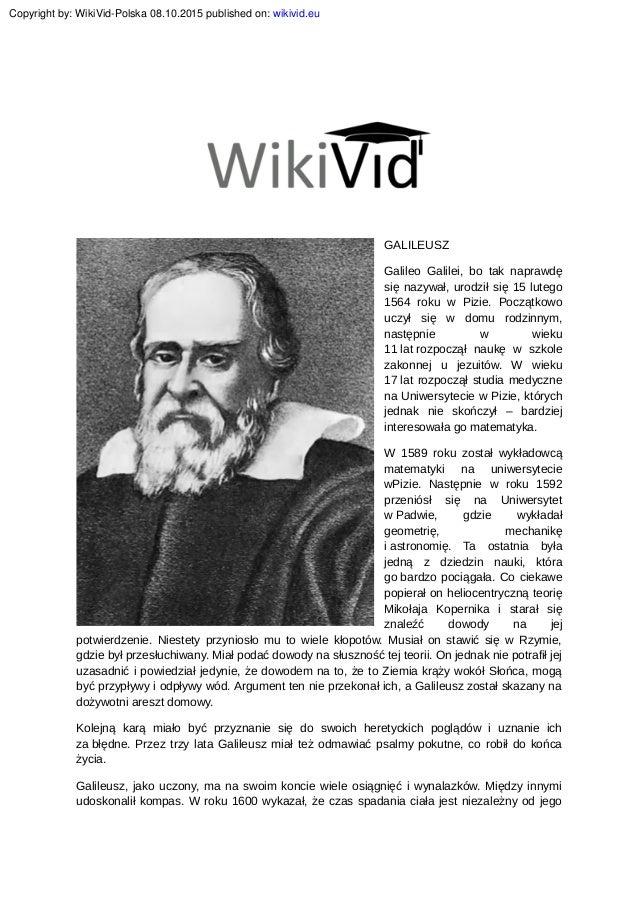 GALILEUSZ Galileo Galilei, bo tak naprawdę się nazywał, urodził się 15 lutego 1564 roku w Pizie. Początkowo uczył się w do...