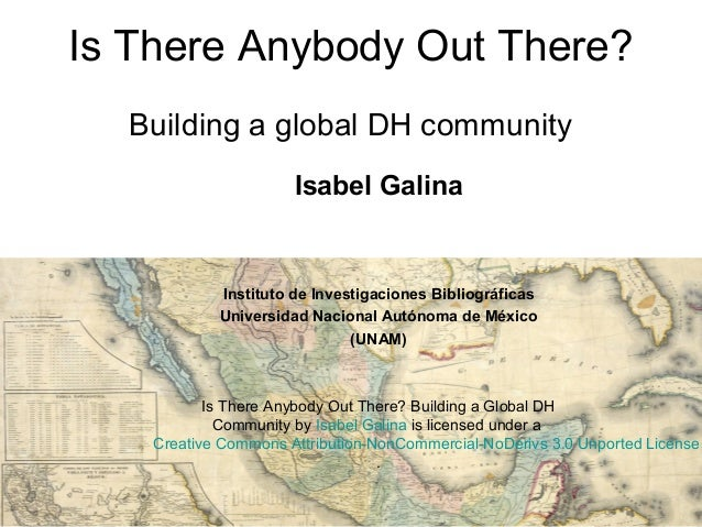 Is There Anybody Out There? Building a global DH community Isabel Galina Instituto de Investigaciones Bibliográficas Unive...