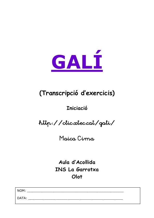 GALÍ  (Transcripció d'exercicis)  Iniciació  http://clic.xtec.cat/gali/  Maica Cima  Aula d'Acollida  INS La Garrotxa  Olo...