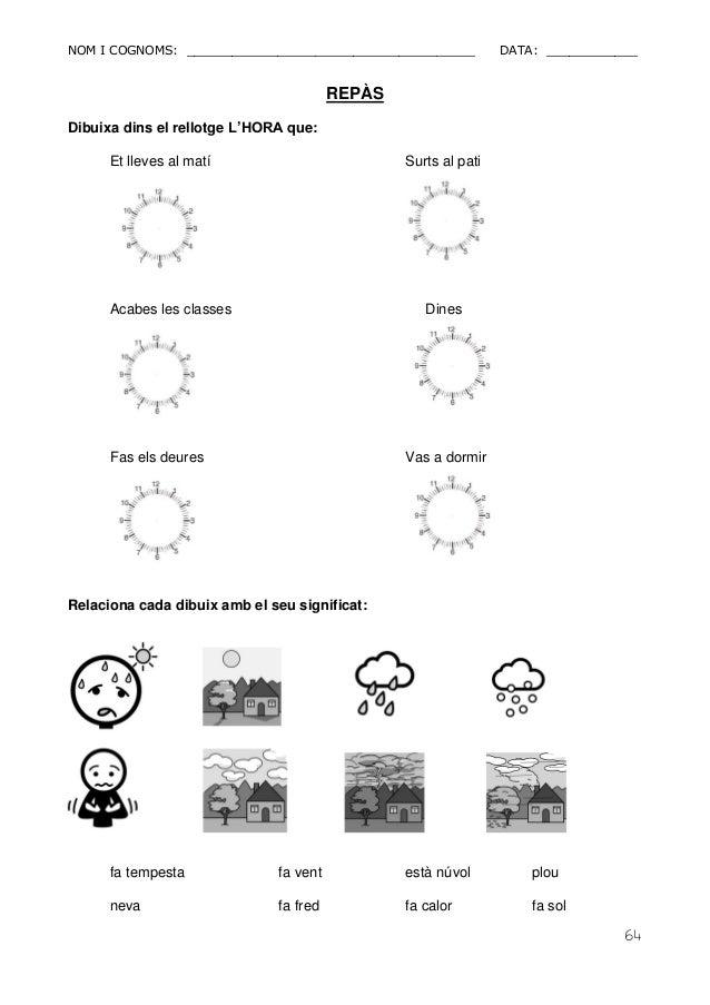 NOM I COGNOMS: ______________________________________ DATA: ____________  64  REPÀS  Dibuixa dins el rellotge L'HORA que: ...