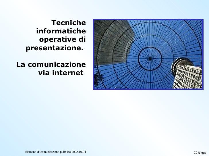 Tecniche informatiche operative di presentazione.  La comunicazione via internet   ©  jannis Elementi di comunicazione pub...