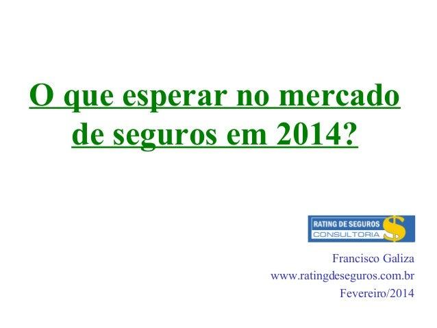 O que esperar no mercado de seguros em 2014?  Francisco Galiza www.ratingdeseguros.com.br Fevereiro/2014