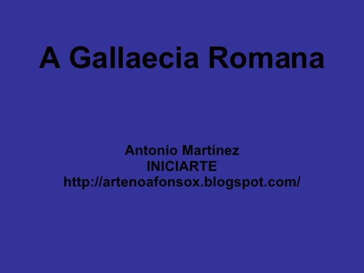 A Gallaecia Romana Antonio Martínez INICIARTE http://artenoafonsox.blogspot.com/
