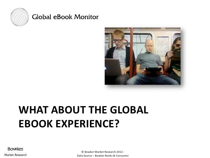WHAT ABOUT THE GLOBALEBOOK EXPERIENCE?            © Bowker Market Research 2012 -         Data Source – Bowker Books & Con...