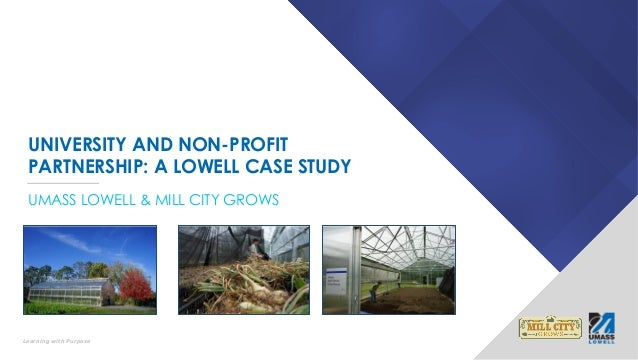 Learning with Purpose UNIVERSITY AND NON-PROFIT PARTNERSHIP: A LOWELL CASE STUDY UMASS LOWELL & MILL CITY GROWS