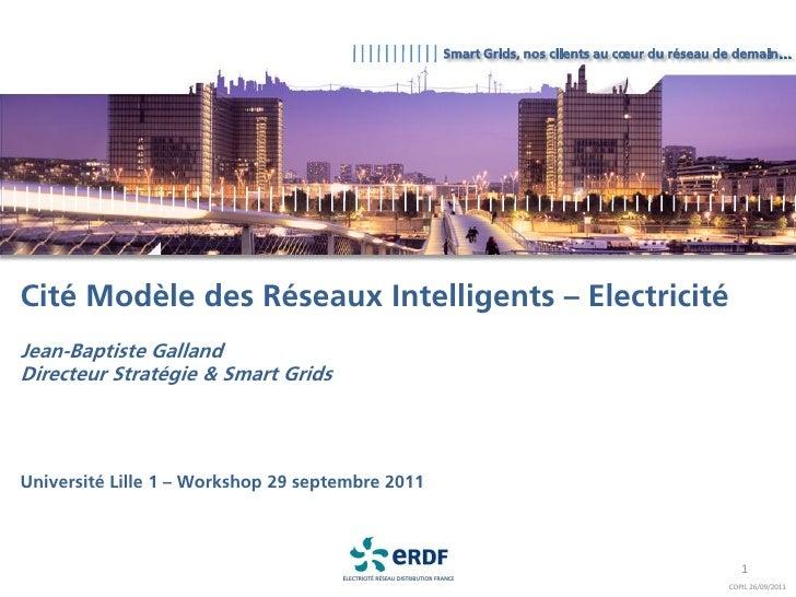 Smart Grids, nos clients au cœur du réseau de demain…Cité Modèle des Réseaux Intelligents – ElectricitéJean-Baptiste Galla...