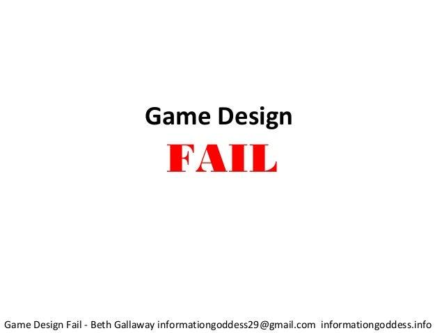 Game Design FAIL Game Design Fail - Beth Gallaway informationgoddess29@gmail.com informationgoddess.info