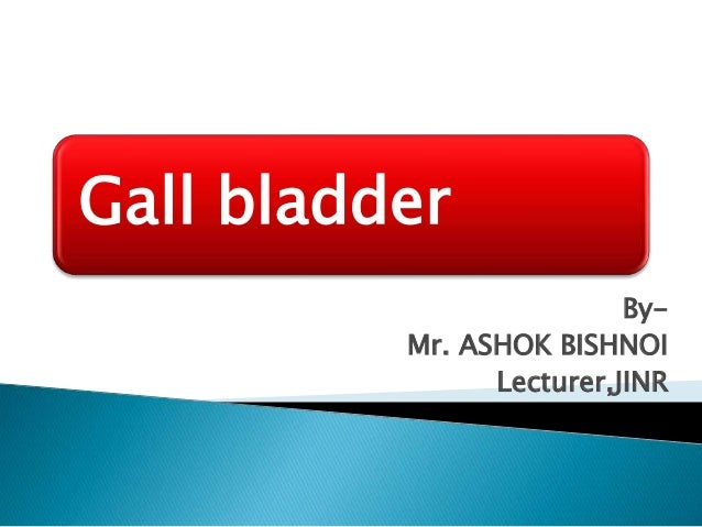 Gall bladder By- Mr. ASHOK BISHNOI Lecturer,JINR