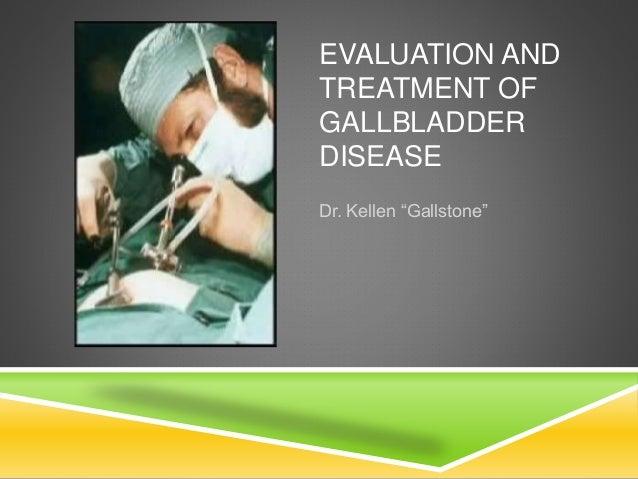 "EVALUATION AND TREATMENT OF GALLBLADDER DISEASE Dr. Kellen ""Gallstone"""